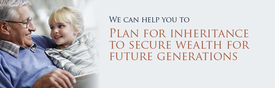 We can help you to plan for inheritance to secure wealth for future generations